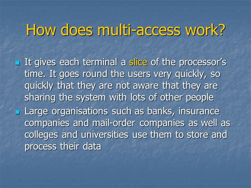 How does multi-access work? It gives each terminal a slice of the processors time. It goes round the users very quickly, so quickly that they are not