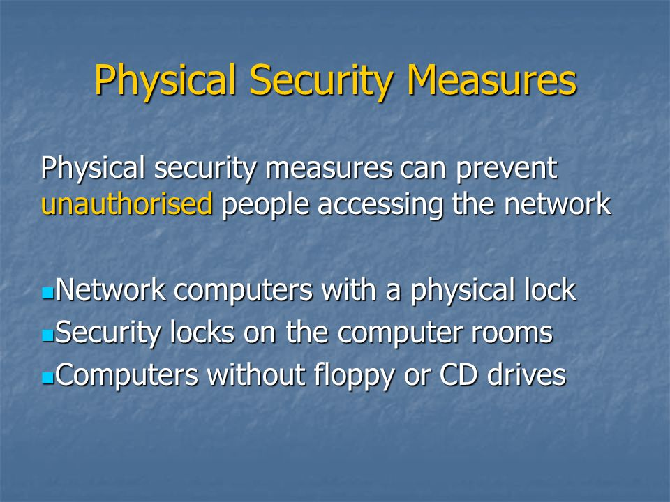 Physical Security Measures Physical security measures can prevent unauthorised people accessing the network Network computers with a physical lock Net