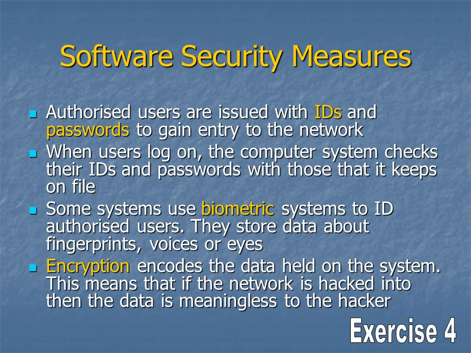 Software Security Measures Authorised users are issued with IDs and passwords to gain entry to the network Authorised users are issued with IDs and pa