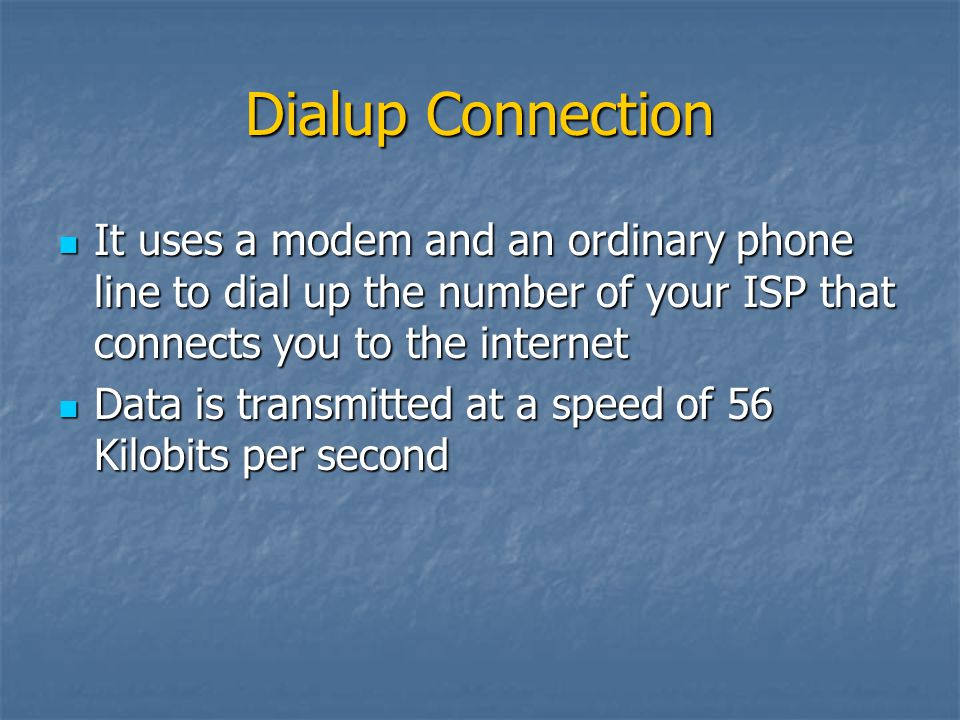 Dialup Connection It uses a modem and an ordinary phone line to dial up the number of your ISP that connects you to the internet It uses a modem and a