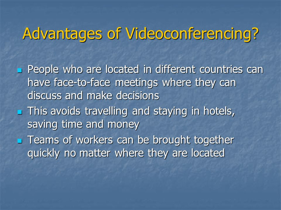 Advantages of Videoconferencing? People who are located in different countries can have face-to-face meetings where they can discuss and make decision