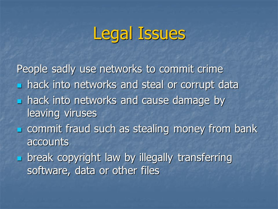 Legal Issues People sadly use networks to commit crime hack into networks and steal or corrupt data hack into networks and steal or corrupt data hack