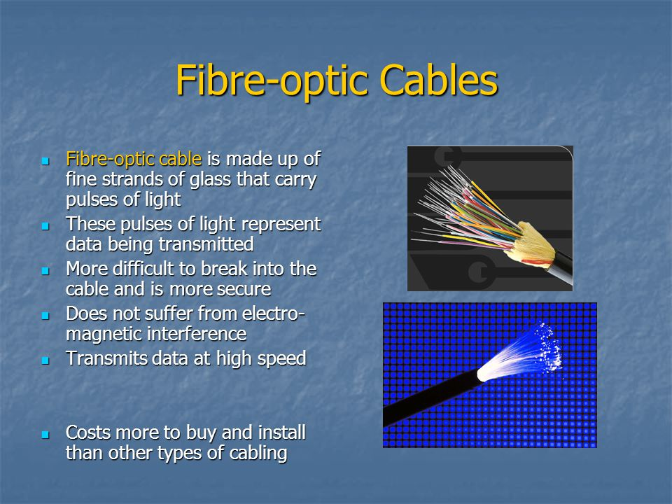 Fibre-optic Cables Fibre-optic cable is made up of fine strands of glass that carry pulses of light Fibre-optic cable is made up of fine strands of gl