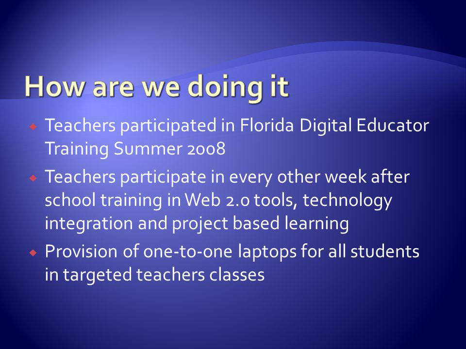 Teachers participated in Florida Digital Educator Training Summer 2008 Teachers participate in every other week after school training in Web 2.0 tools, technology integration and project based learning Provision of one-to-one laptops for all students in targeted teachers classes