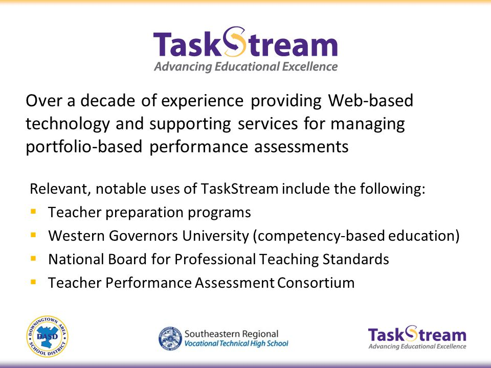 Relevant, notable uses of TaskStream include the following: Teacher preparation programs Western Governors University (competency-based education) Nat