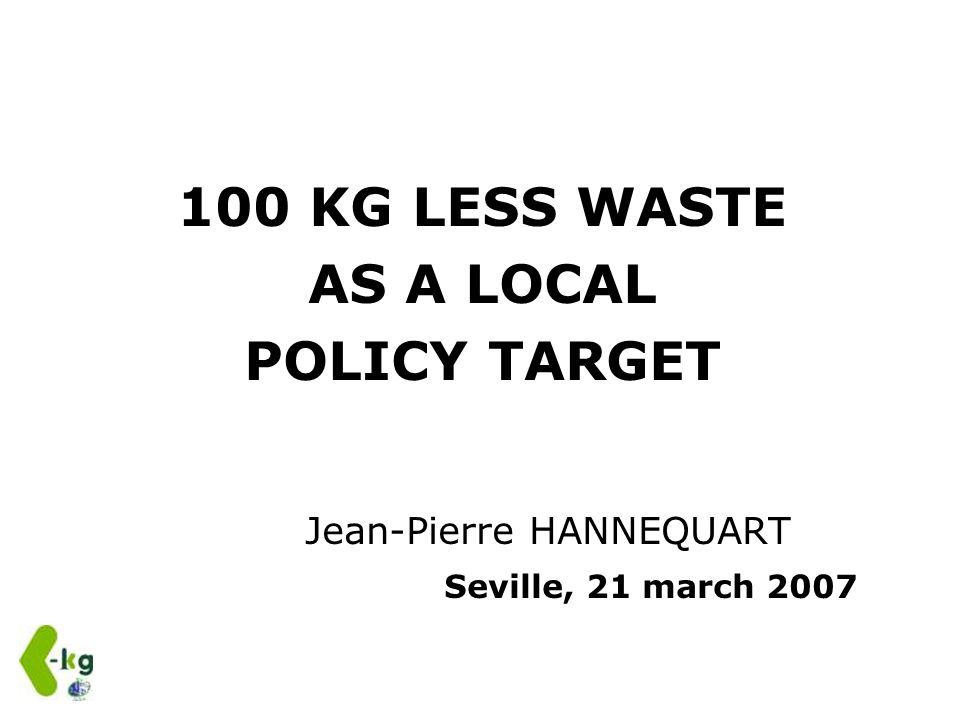 100 KG LESS WASTE AS A LOCAL POLICY TARGET Jean-Pierre HANNEQUART Seville, 21 march 2007