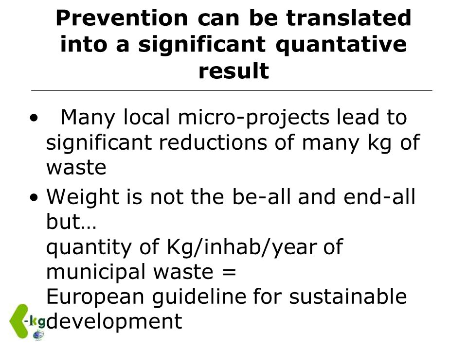 Prevention can be translated into a significant quantative result Many local micro-projects lead to significant reductions of many kg of waste Weight