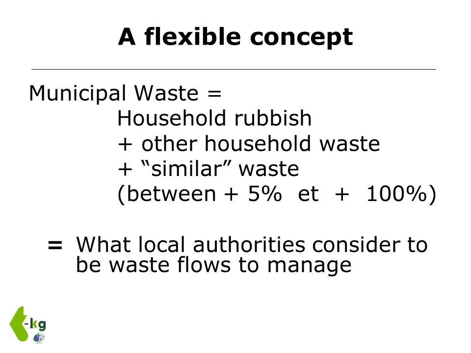 A flexible concept Municipal Waste = Household rubbish + other household waste + similar waste (between + 5% et + 100%) =What local authorities consid