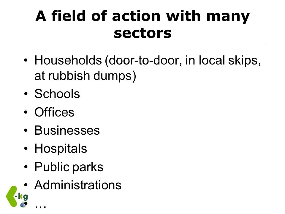 A field of action with many sectors Households (door-to-door, in local skips, at rubbish dumps) Schools Offices Businesses Hospitals Public parks Admi