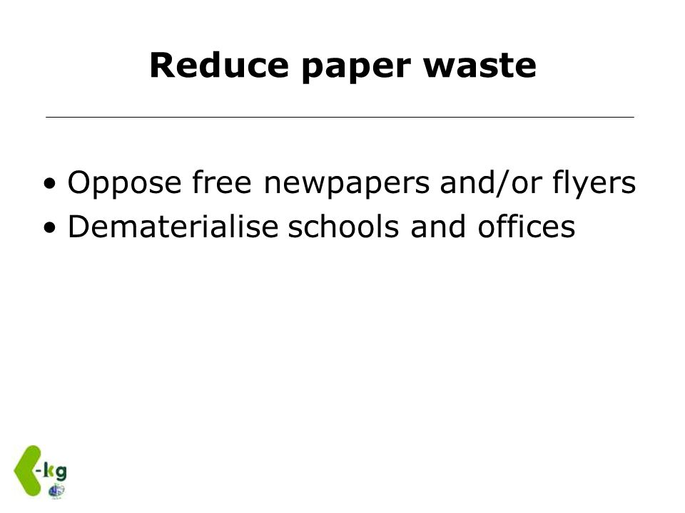 Reduce paper waste Oppose free newpapers and/or flyers Dematerialise schools and offices