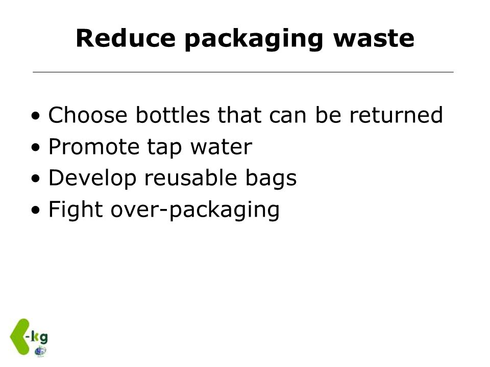 Reduce packaging waste Choose bottles that can be returned Promote tap water Develop reusable bags Fight over-packaging