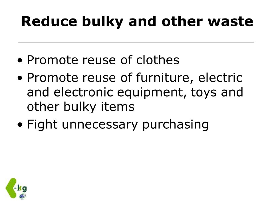 Reduce bulky and other waste Promote reuse of clothes Promote reuse of furniture, electric and electronic equipment, toys and other bulky items Fight