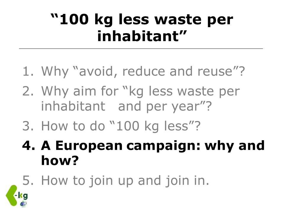 100 kg less waste per inhabitant 1.Why avoid, reduce and reuse? 2.Why aim for kg less waste per inhabitant and per year? 3.How to do 100 kg less? 4.A