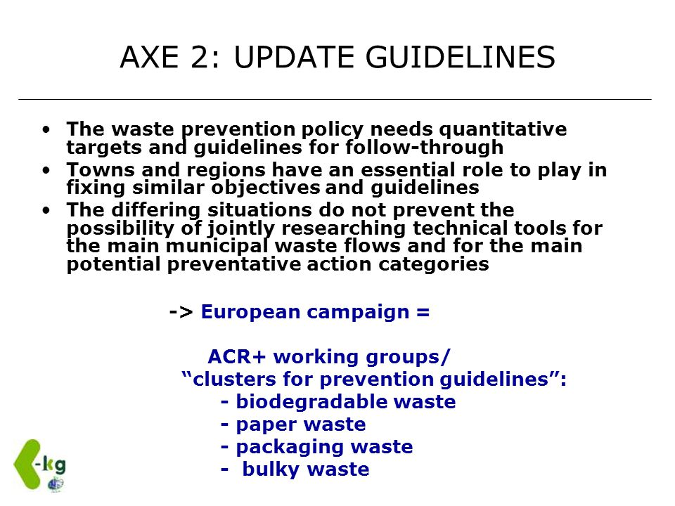 AXE 2: UPDATE GUIDELINES The waste prevention policy needs quantitative targets and guidelines for follow-through Towns and regions have an essential