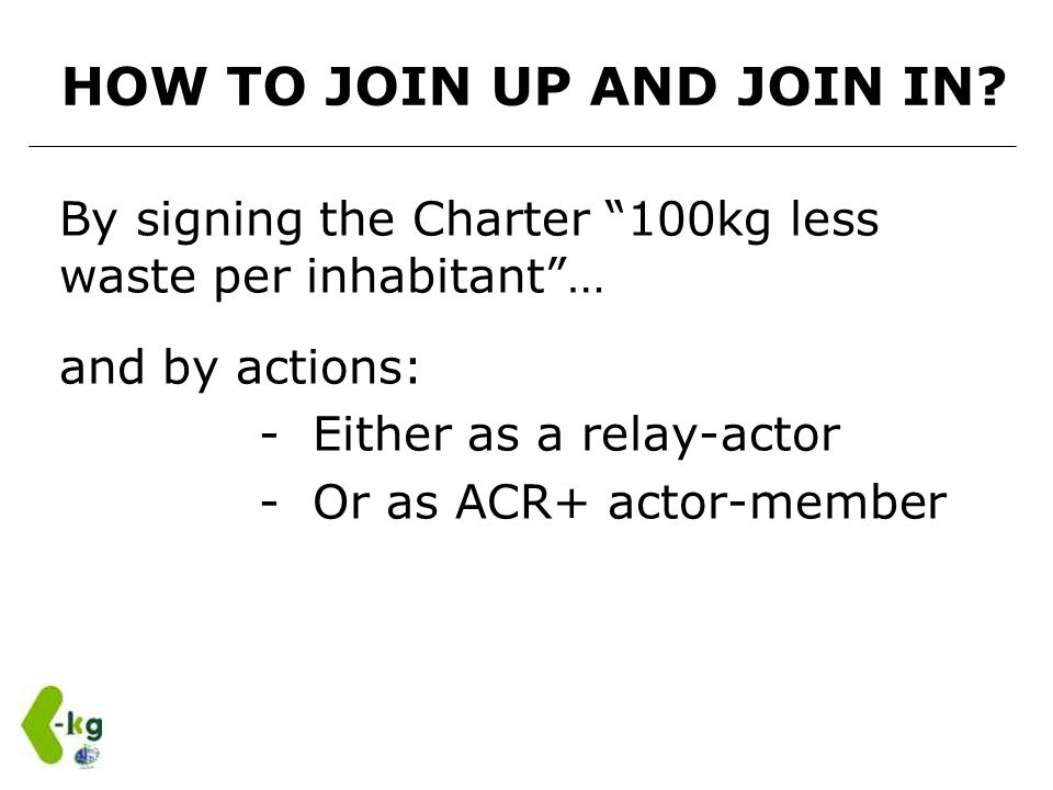 HOW TO JOIN UP AND JOIN IN? By signing the Charter 100kg less waste per inhabitant… and by actions: - Either as a relay-actor - Or as ACR+ actor-membe