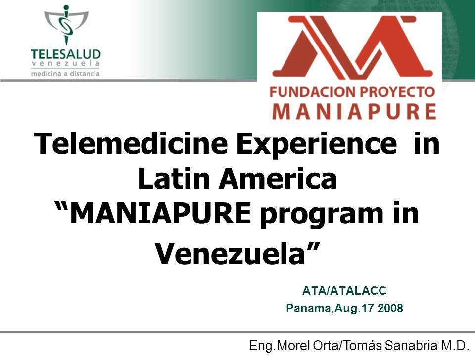 Telemedicine Experience in Latin America MANIAPURE program in Venezuela ATA/ATALACC Panama,Aug.17 2008 Eng.Morel Orta/Tomás Sanabria M.D.