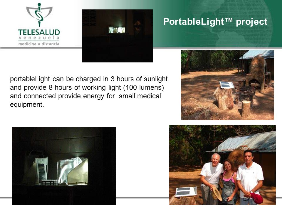 PortableLight project portableLight can be charged in 3 hours of sunlight and provide 8 hours of working light (100 lumens) and connected provide energy for small medical equipment.