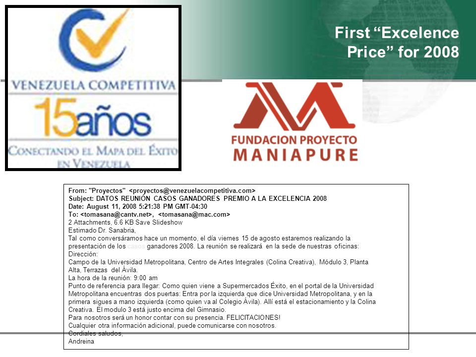 First Excelence Price for 2008 From: Proyectos Subject: DATOS REUNIÓN CASOS GANADORES PREMIO A LA EXCELENCIA 2008 Date: August 11, 2008 5:21:38 PM GMT-04:30 To:, 2 Attachments, 6.6 KB Save Slideshow Estimado Dr.