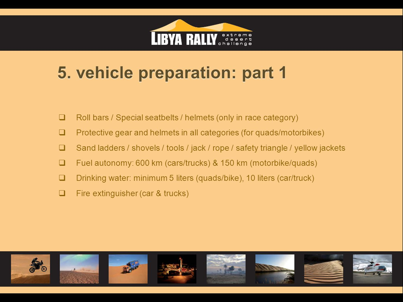 5. vehicle preparation: part 1 Roll bars / Special seatbelts / helmets (only in race category) Protective gear and helmets in all categories (for quad