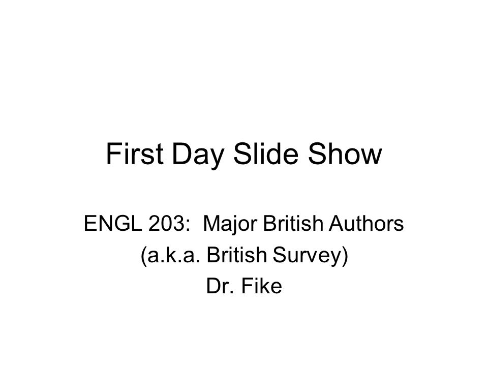 First Day Slide Show ENGL 203: Major British Authors (a.k.a. British Survey) Dr. Fike