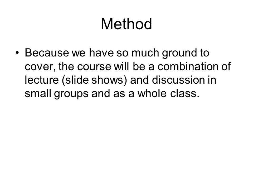 Method Because we have so much ground to cover, the course will be a combination of lecture (slide shows) and discussion in small groups and as a whole class.