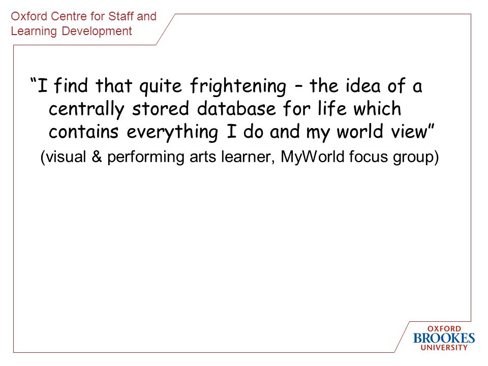 Oxford Centre for Staff and Learning Development I find that quite frightening – the idea of a centrally stored database for life which contains everything I do and my world view (visual & performing arts learner, MyWorld focus group)