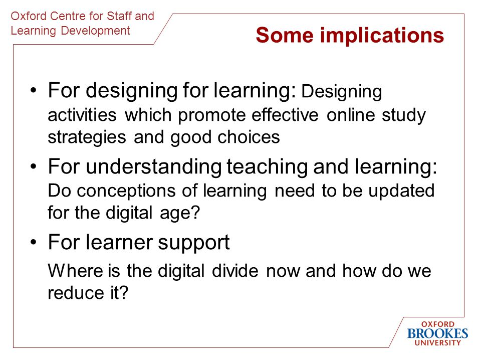 Oxford Centre for Staff and Learning Development Some implications For designing for learning: Designing activities which promote effective online study strategies and good choices For understanding teaching and learning: Do conceptions of learning need to be updated for the digital age.