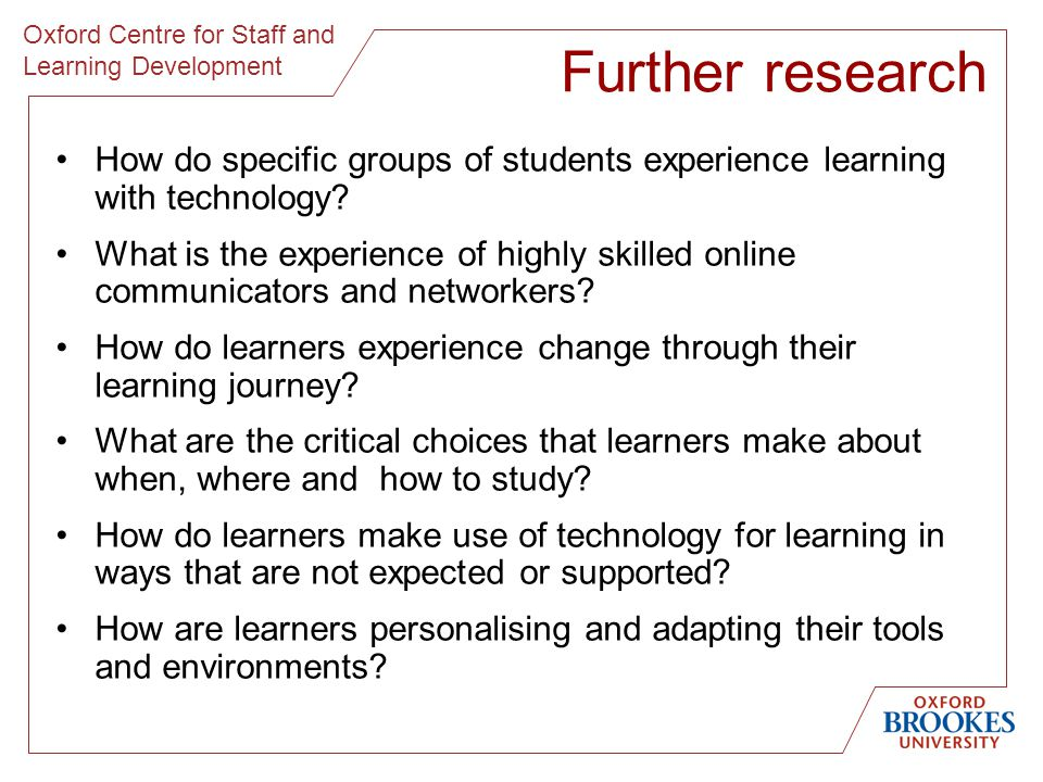 Oxford Centre for Staff and Learning Development Further research How do specific groups of students experience learning with technology.