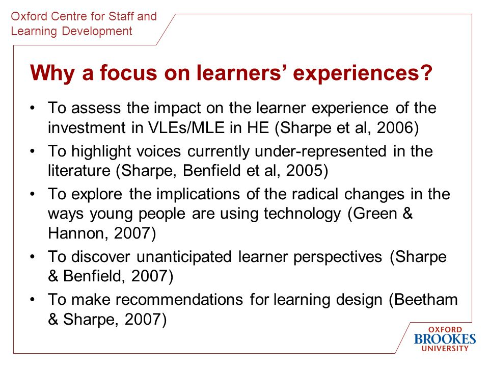 Oxford Centre for Staff and Learning Development Sharpe & Beetham: Future learners, future learning access & ownership e-learning skills choices & strategies Conceptions of learning Developing effective e-learners Conceptions of technology