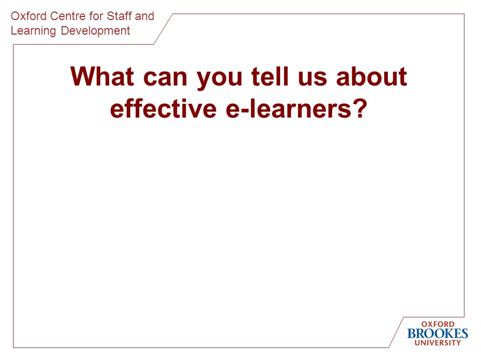 Oxford Centre for Staff and Learning Development What can you tell us about effective e-learners?