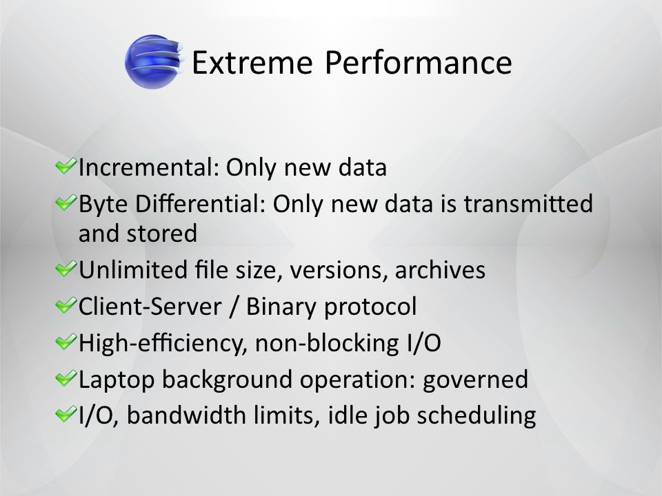Extreme Performance Incremental: Only new data Byte Dierential: Only new data is transmitted and stored Unlimited le size, versions, archives Client-Server / Binary protocol High-eciency, non-blocking I/O Laptop background operation: governed I/O, bandwidth limits, idle job scheduling