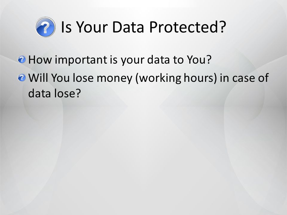 How important is your data to You Will You lose money (working hours) in case of data lose