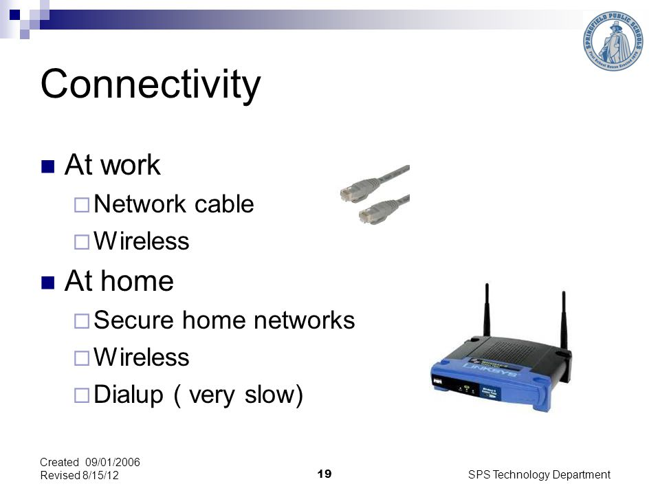 SPS Technology Department 19 Connectivity At work Network cable Wireless At home Secure home networks Wireless Dialup ( very slow) Created 09/01/2006 Revised 8/15/12