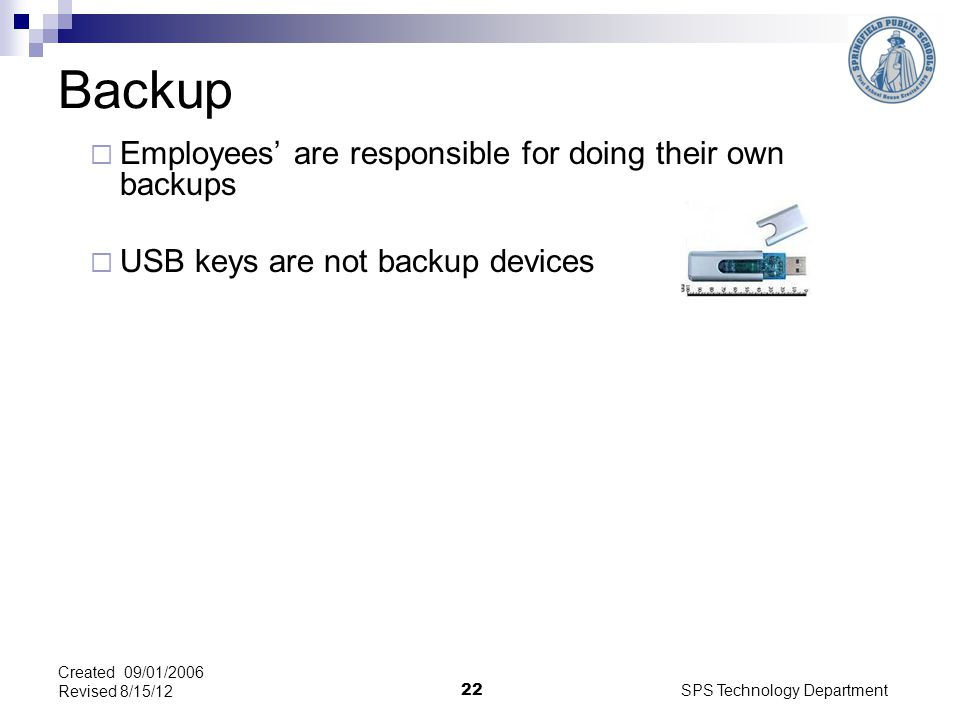 SPS Technology Department 22 Backup Employees are responsible for doing their own backups USB keys are not backup devices Created 09/01/2006 Revised 8/15/12