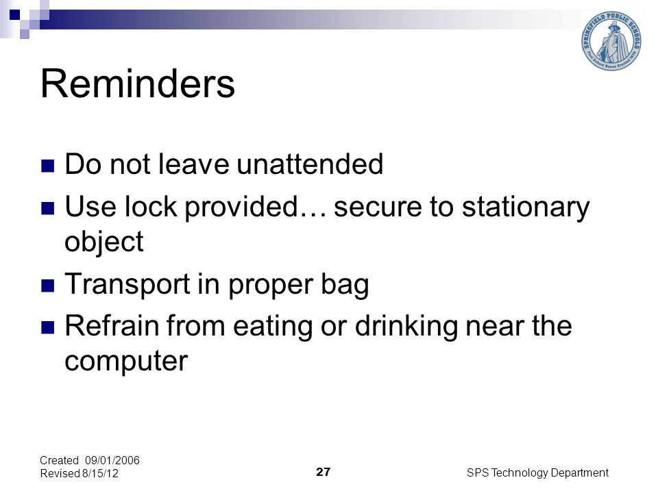 SPS Technology Department 27 Reminders Do not leave unattended Use lock provided… secure to stationary object Transport in proper bag Refrain from eating or drinking near the computer Created 09/01/2006 Revised 8/15/12