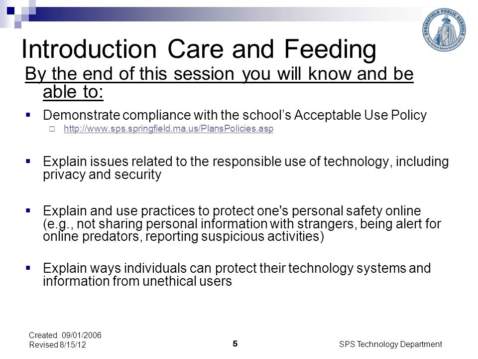 SPS Technology Department 5 Created 09/01/2006 Revised 8/15/12 Introduction Care and Feeding By the end of this session you will know and be able to: Demonstrate compliance with the schools Acceptable Use Policy http://www.sps.springfield.ma.us/PlansPolicies.asp Explain issues related to the responsible use of technology, including privacy and security Explain and use practices to protect one s personal safety online (e.g., not sharing personal information with strangers, being alert for online predators, reporting suspicious activities) Explain ways individuals can protect their technology systems and information from unethical users