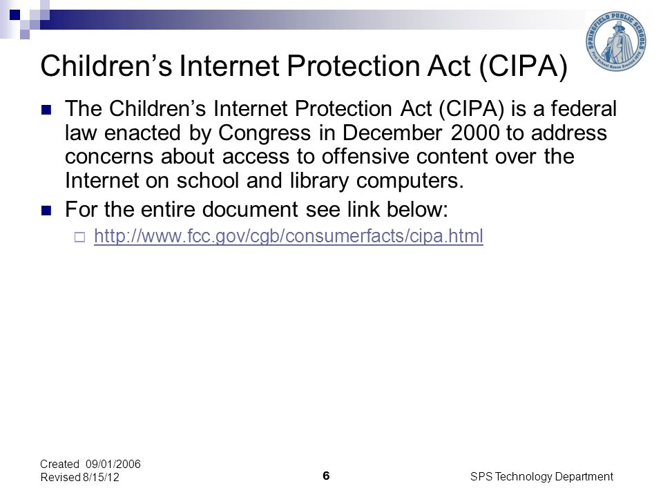 SPS Technology Department 6 Childrens Internet Protection Act (CIPA) The Childrens Internet Protection Act (CIPA) is a federal law enacted by Congress in December 2000 to address concerns about access to offensive content over the Internet on school and library computers.