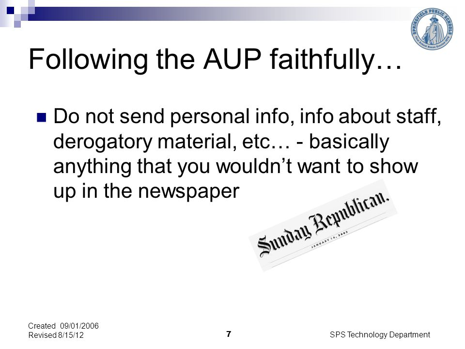SPS Technology Department 7 Created 09/01/2006 Revised 8/15/12 Following the AUP faithfully… Do not send personal info, info about staff, derogatory material, etc… - basically anything that you wouldnt want to show up in the newspaper