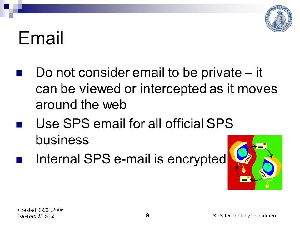 SPS Technology Department 9 Email Do not consider email to be private – it can be viewed or intercepted as it moves around the web Use SPS email for all official SPS business Internal SPS e-mail is encrypted Created 09/01/2006 Revised 8/15/12