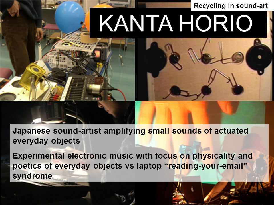 Japanese sound-artist amplifying small sounds of actuated everyday objects Experimental electronic music with focus on physicality and poetics of everyday objects vs laptop reading-your-email syndrome KANTA HORIO Recycling in sound-art