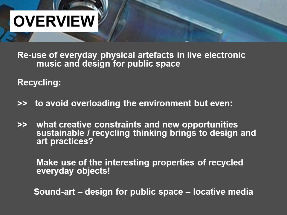 Re-use of everyday physical artefacts in live electronic music and design for public space Recycling: >> to avoid overloading the environment but even