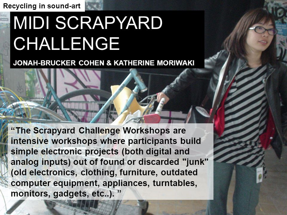 The Scrapyard Challenge Workshops are intensive workshops where participants build simple electronic projects (both digital and analog inputs) out of