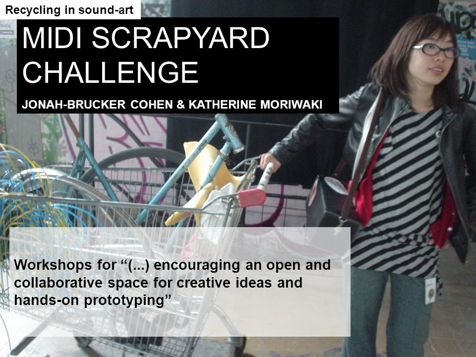 Workshops for (...) encouraging an open and collaborative space for creative ideas and hands-on prototyping MIDI SCRAPYARD CHALLENGE JONAH-BRUCKER COH