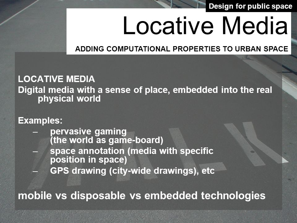 LOCATIVE MEDIA Digital media with a sense of place, embedded into the real physical world Examples: –pervasive gaming (the world as game-board) –space