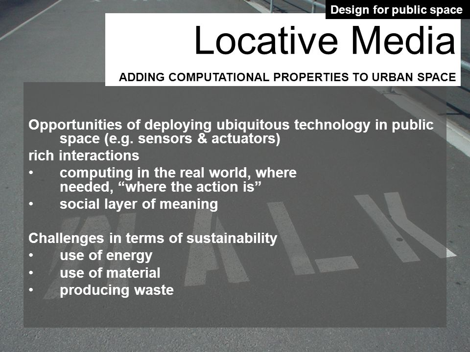 Opportunities of deploying ubiquitous technology in public space (e.g. sensors & actuators) rich interactions computing in the real world, where neede