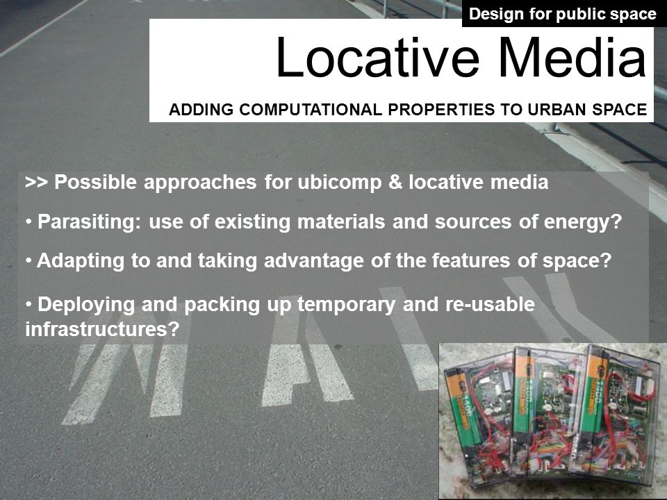 >> Possible approaches for ubicomp & locative media Parasiting: use of existing materials and sources of energy? Adapting to and taking advantage of t