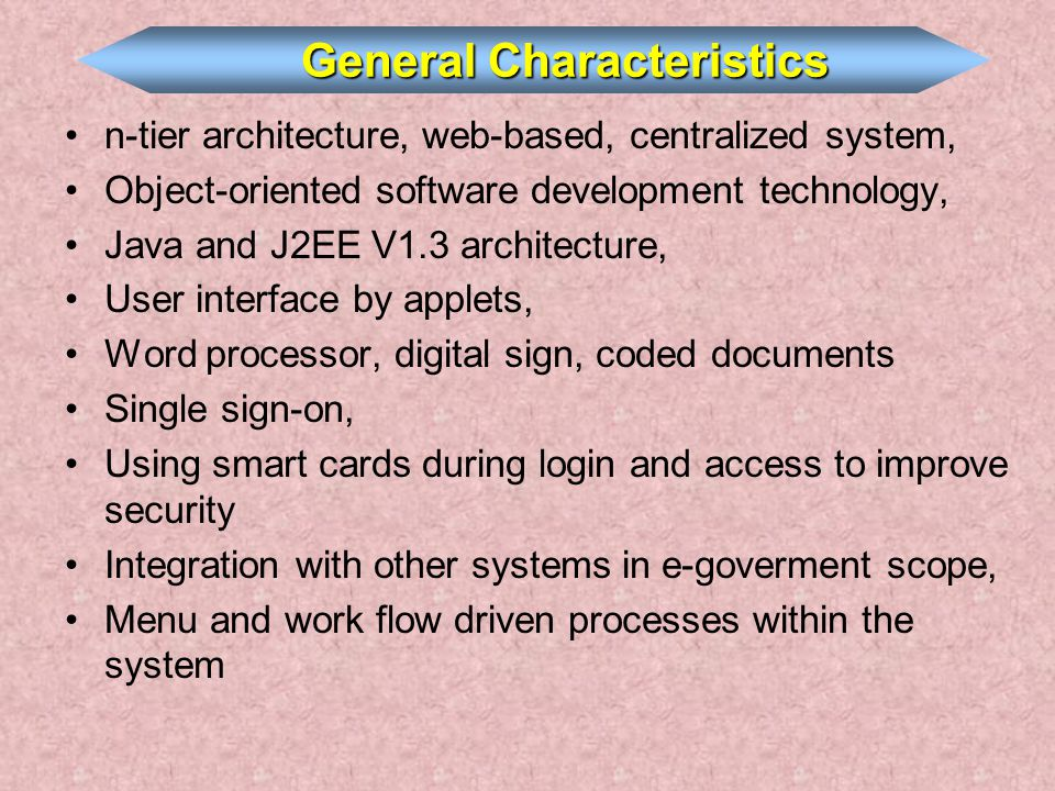 n-tier architecture, web-based, centralized system, Object-oriented software development technology, Java and J2EE V1.3 architecture, User interface by applets, Word processor, digital sign, coded documents Single sign-on, Using smart cards during login and access to improve security Integration with other systems in e-goverment scope, Menu and work flow driven processes within the system General Characteristics