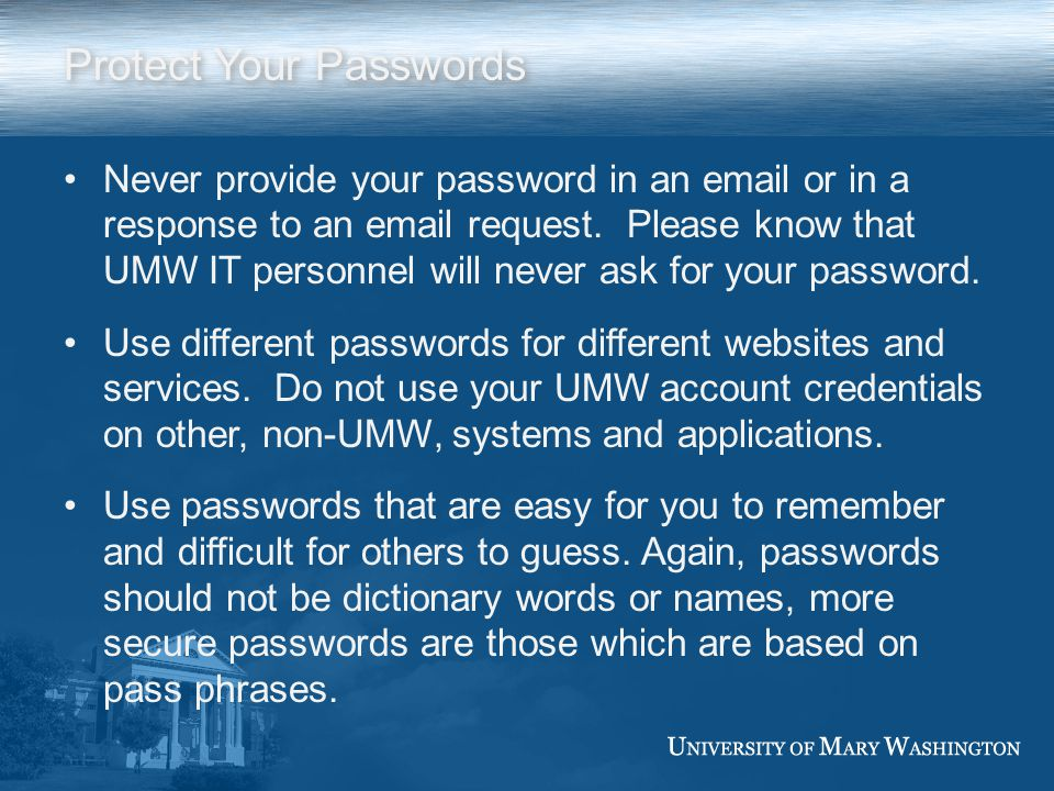 Protect Your Passwords Never provide your password in an email or in a response to an email request.