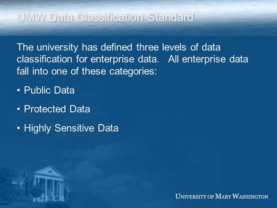 UMW Data Classification Standard The university has defined three levels of data classification for enterprise data. All enterprise data fall into one