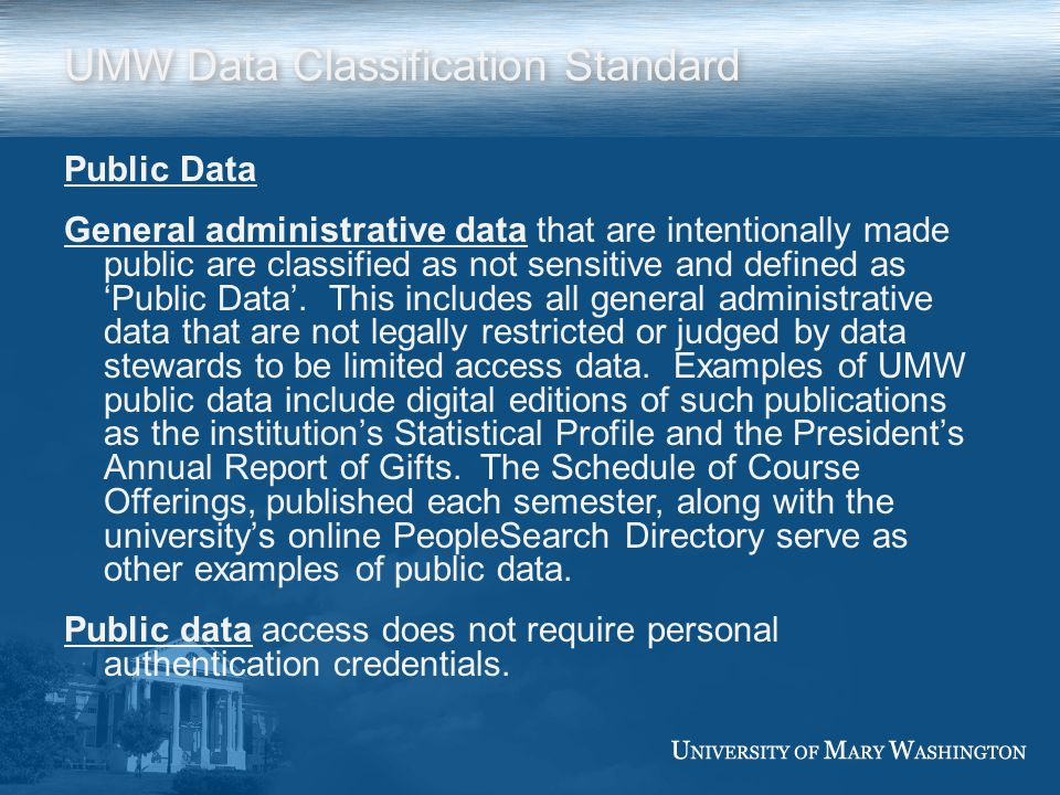 UMW Data Classification Standard Public Data General administrative data that are intentionally made public are classified as not sensitive and defined asPublic Data.